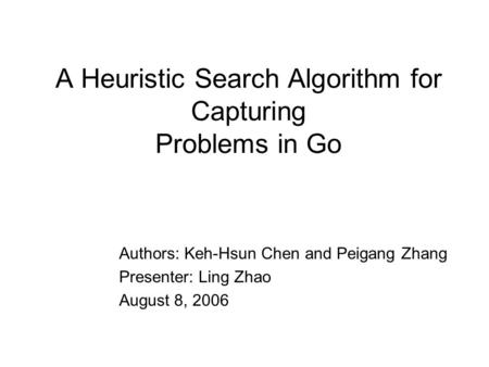 A Heuristic Search Algorithm for Capturing Problems in Go Authors: Keh-Hsun Chen and Peigang Zhang Presenter: Ling Zhao August 8, 2006.