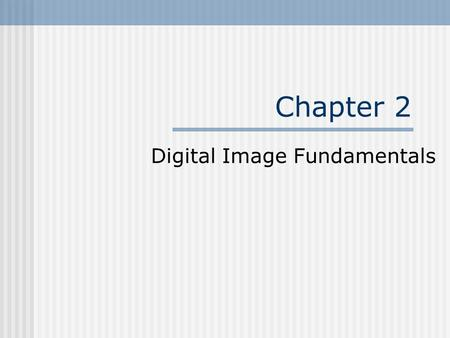 Chapter 2 Digital Image Fundamentals. Outline Elements of Visual Perception Light and the Electromagnetic Spectrum Image Sensing and Acquisition Image.