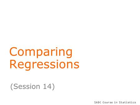 SADC Course in Statistics Comparing Regressions (Session 14)