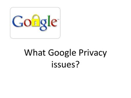 What Google Privacy issues?. Concerns with Google & Privacy Google Street View It turns out that Google was obtaining a large amount of data from Wi-Fi.