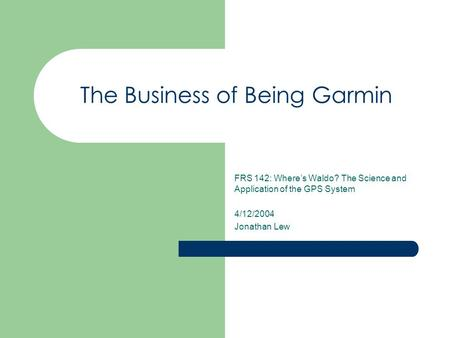 The Business of Being Garmin FRS 142: Where's Waldo? The Science and Application of the GPS System 4/12/2004 Jonathan Lew.