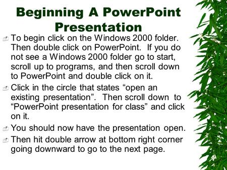 Beginning A PowerPoint Presentation  To begin click on the Windows 2000 folder. Then double click on PowerPoint. If you do not see a Windows 2000 folder.