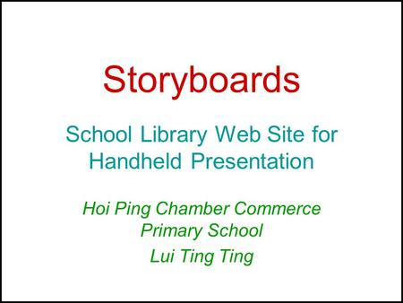 Storyboards School Library Web Site for Handheld Presentation Hoi Ping Chamber Commerce Primary School Lui Ting Ting.