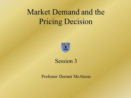 Market Demand and the Pricing Decision Session 3 Professor Dermot McAleese.