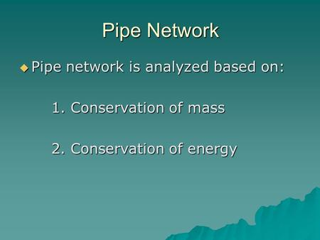 Pipe Network  Pipe network is analyzed based on: 1. Conservation of mass 2. Conservation of energy.