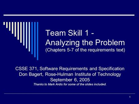1 Team Skill 1 - Analyzing the Problem (Chapters 5-7 of the requirements text) CSSE 371, Software Requirements and Specification Don Bagert, Rose-Hulman.