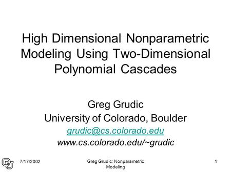 7/17/2002 Greg Grudic: Nonparametric Modeling 1 High Dimensional Nonparametric Modeling Using Two-Dimensional Polynomial Cascades Greg Grudic University.