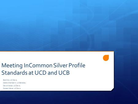 Meeting InCommon Silver Profile Standards at UCD and UCB Bob Ono, UC Davis, Dedra Chamberlin, UC Berkeley, David Walker, UC Davis, Doreen Meyer, UC Davis.