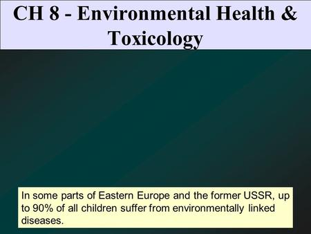 CH 8 - Environmental Health & Toxicology In some parts of Eastern Europe and the former USSR, up to 90% of all children suffer from environmentally linked.