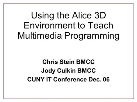 Using the Alice 3D Environment to Teach Multimedia Programming Chris Stein BMCC Jody Culkin BMCC CUNY IT Conference Dec. 06.