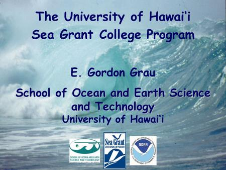 The University of Hawai'i Sea Grant College Program E. Gordon Grau School of Ocean and Earth Science and Technology University of Hawai'i.