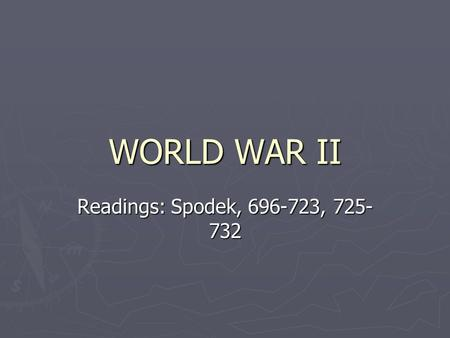 WORLD WAR II Readings: Spodek, 696-723, 725- 732.