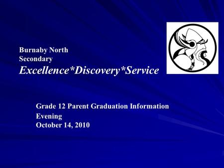 Burnaby North Secondary Excellence*Discovery*Service Grade 12 Parent Graduation Information Evening October 14, 2010.