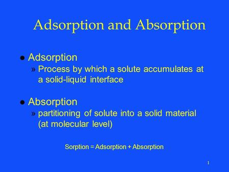 1 Adsorption and Absorption l Adsorption »Process by which a solute accumulates at a solid-liquid interface l Absorption »partitioning of solute into a.