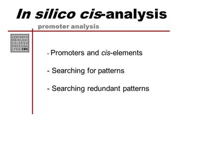 In silico cis-analysis promoter analysis - Promoters and cis-elements - Searching for patterns - Searching redundant patterns.