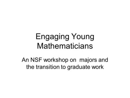 Engaging Young Mathematicians An NSF workshop on majors and the transition to graduate work.