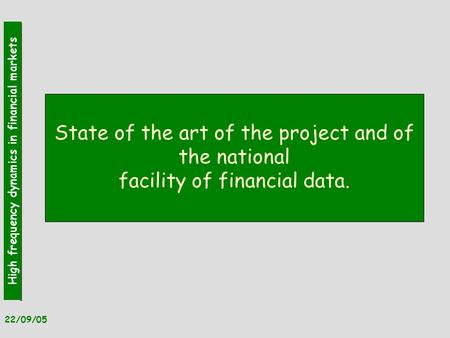 High frequency dynamics in financial markets 22/09/05 State of the art of the project and of the national facility of financial data.