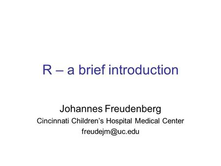 R – a brief introduction Johannes Freudenberg Cincinnati Children's Hospital Medical Center