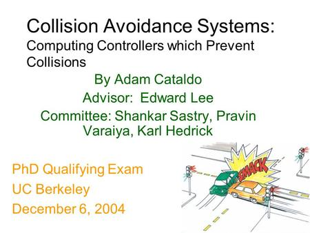 1 Collision Avoidance Systems: Computing Controllers which Prevent Collisions By Adam Cataldo Advisor: Edward Lee Committee: Shankar Sastry, Pravin Varaiya,