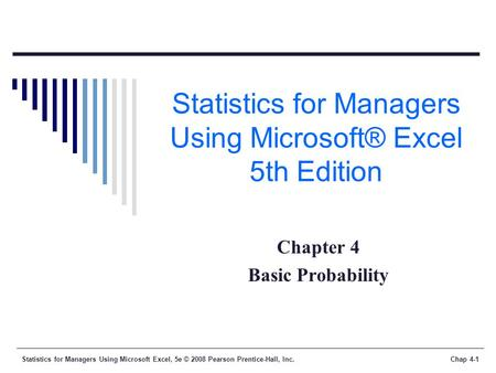 Statistics for Managers Using Microsoft Excel, 5e © 2008 Pearson Prentice-Hall, Inc.Chap 4-1 Statistics for Managers Using Microsoft® Excel 5th Edition.