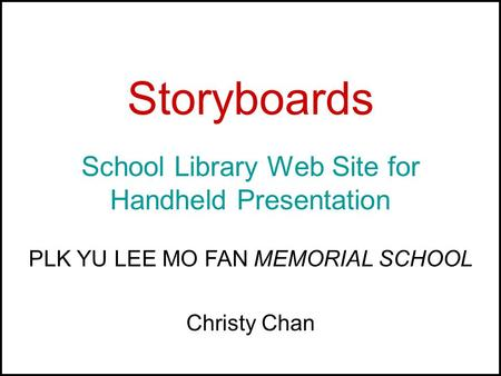 Storyboards School Library Web Site for Handheld Presentation PLK YU LEE MO FAN MEMORIAL SCHOOL Christy Chan.