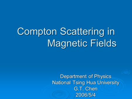 Compton Scattering in Strong Magnetic Fields Department of Physics National Tsing Hua University G.T. Chen 2006/5/4.