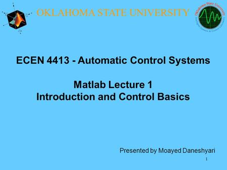 1 ECEN 4413 - Automatic Control Systems Matlab Lecture 1 Introduction and Control Basics Presented by Moayed Daneshyari OKLAHOMA STATE UNIVERSITY.