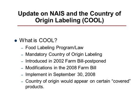 Update on NAIS and the Country of Origin Labeling (COOL) What is COOL? – Food Labeling Program/Law – Mandatory Country of Origin Labeling – Introduced.