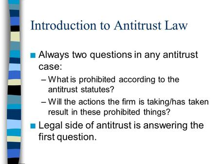 Introduction to Antitrust Law n Always two questions in any antitrust case: –What is prohibited according to the antitrust statutes? –Will the actions.