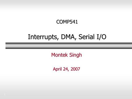 1 COMP541 Interrupts, DMA, Serial I/O Montek Singh April 24, 2007.