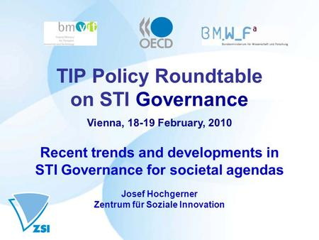 TIP Policy Roundtable on STI Governance Vienna, 18-19 February, 2010 Recent trends and developments in STI Governance for societal agendas Josef Hochgerner.