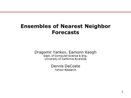 1 Ensembles of Nearest Neighbor Forecasts Dragomir Yankov, Eamonn Keogh Dept. of Computer Science & Eng. University of California Riverside Dennis DeCoste.