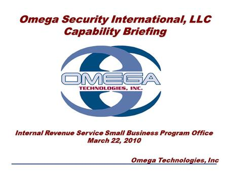 Omega Technologies, Inc Omega Security International, LLC Capability Briefing Internal Revenue Service Small Business Program Office March 22, 2010.