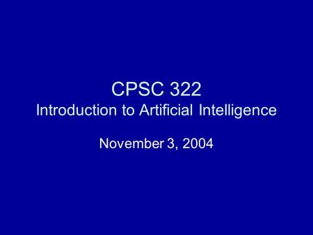 CPSC 322 Introduction to Artificial Intelligence November 3, 2004.