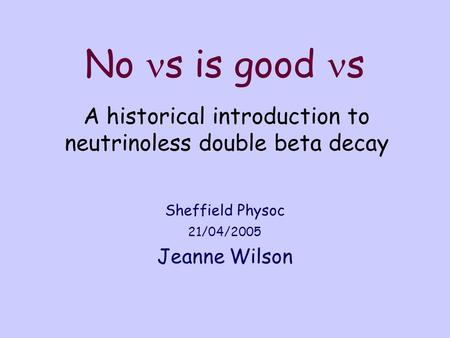 No s is good s Sheffield Physoc 21/04/2005 Jeanne Wilson A historical introduction to neutrinoless double beta decay.
