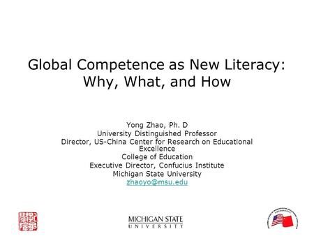 Global Competence as New Literacy: Why, What, and How Yong Zhao, Ph. D University Distinguished Professor Director, US-China Center <strong>for</strong> Research on Educational.