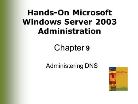Hands-On Microsoft Windows Server 2003 Administration Chapter 9 Administering DNS.