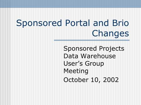 Sponsored Portal and Brio Changes Sponsored Projects Data Warehouse User's Group Meeting October 10, 2002.