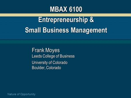 Nature of Opportunity MBAX 6100 Entrepreneurship & Small Business Management Frank Moyes Leeds College of Business University of Colorado Boulder, Colorado.