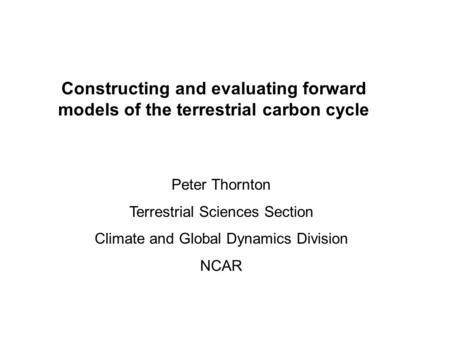 Constructing and evaluating forward models of the terrestrial carbon cycle Peter Thornton Terrestrial Sciences Section Climate and Global Dynamics Division.