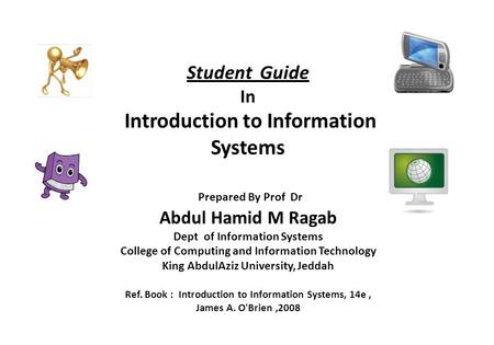 Student Guide In Introduction to Information Systems Prepared By Prof Dr Abdul Hamid M Ragab Dept of Information Systems College of Computing.