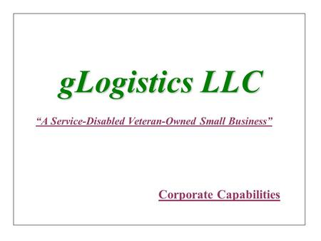 "GLogistics LLC ""A Service-Disabled Veteran-Owned Small Business"" Corporate Capabilities."