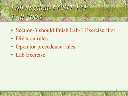 1 Lab Session-3 CSIT 121 Fall 2004 Section-3 should finish Lab-1 Exercise first Division rules Operator precedence rules Lab Exercise.