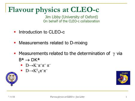 7/4/08 Flavour physics at CLEO-c - Jim Libby 1 Jim Libby (University of Oxford) On behalf of the CLEO-c collaboration  Introduction to CLEO-c  Measurements.