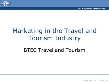 Copyright 2005 – Biz/ed Marketing in the Travel and Tourism Industry BTEC Travel and Tourism.
