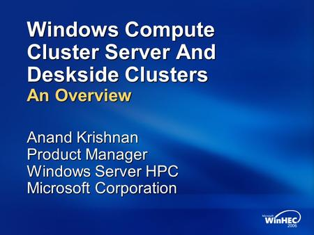 Windows Compute Cluster Server And Deskside Clusters An Overview Anand Krishnan Product Manager Windows Server HPC Microsoft Corporation.