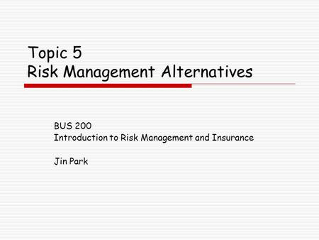 Topic 5 Risk Management Alternatives BUS 200 Introduction to Risk Management and Insurance Jin Park.