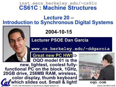 CS 61C L20 Introduction to Synchronous Digital Systems (1) Garcia, Fall 2004 © UCB Lecturer PSOE Dan Garcia www.cs.berkeley.edu/~ddgarcia inst.eecs.berkeley.edu/~cs61c.