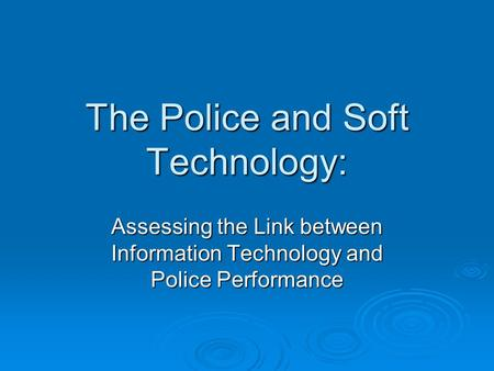 The Police and Soft Technology: Assessing the Link between Information Technology and Police Performance.