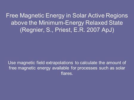Free Magnetic Energy in Solar Active Regions above the Minimum-Energy Relaxed State (Regnier, S., Priest, E.R. 2007 ApJ) Use magnetic field extrapolations.